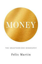 Money : The Unauthorized Biography - Felix Martin