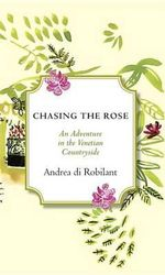 Chasing the Rose : An Adventure in the Venetian Countryside - Andrea Di Robilant