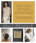 Knitting Pattern Essentials : Adapting and Drafting Knitting Patterns for Great Knitwear - Sally Melville