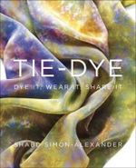 Tie-dye : Dye it, Wear it, Share it - Shabd Simon-Alexander