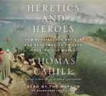 Heretics and Heroes : How Renaissance Artists and Reformation Priests Created Our World - Thomas Cahill