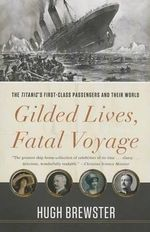 Gilded Lives, Fatal Voyage : The Titanic's First-Class Passengers and Their World - Hugh Brewster