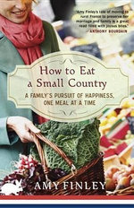 How to Eat a Small Country : A Family's Pursuit of Happiness, One Meal at a Time - Amy Finley