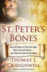 St. Peter's Bones : How the Relics of the First Pope Were Lost and Found . . . and Then Lost and Found Again - Thomas J. Craughwell