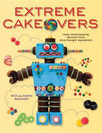 Extreme Cakeovers : Make Showstopping Desserts from Store-Bought Ingredients - Rich Reichart