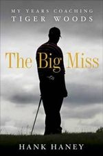 The Big Miss : My Years Coaching Tiger Woods - Hank Haney