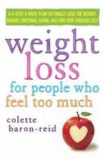 Weight Loss for People Who Feel Too Much : A 4-Step, 8-Week Plan to Finally Lose the Weight, Manage Emotional Eating, and Find Your Fabulous Self - Colette Baron-Reid