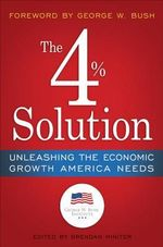 The 4% Solution : How to Unleash the Economic Boom America Needs in the Twenty-first Century - George W. Bush Institute