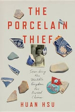 The Porcelain Thief : Searching the Middle Kingdom for Buried China - Huan Hsu