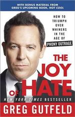 The Joy of Hate : How to Triumph Over Whiners in the Age of Phony Outrage - Greg Gutfeld