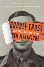 Double Cross : The True Story of the D-Day Spies - Ben Macintyre