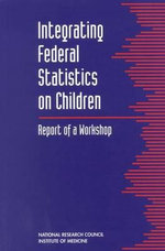Integrating Federal Statistics on Children : Report of a Workshop - Committee on National Statistics and Board on Children and Families