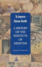 To Improve Human Health : A History of the Institute of Medicine - Edward D. Berkowitz