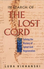 In Search of the Lost Cord : Solving the Mystery of Spinal Cord Regeneration - Luba Vikhanski