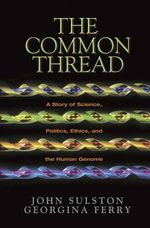 The Common Thread : A Story of Science, Politics, Ethics and the Human Genome - John Sulston