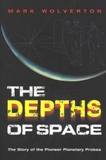 The Depths of Space : The Story of the Pioneer Planetary Probes - Mark Wolverton