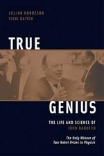 True Genius : The Life and Science of John Bardeen - Lillian Hoddeson