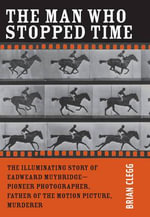 The Man Who Stopped Time : The Illuminating Story of Eadweard Muybridge - Pioneer Photographer, Father of the Motion Picture, Murderer - Brian Clegg