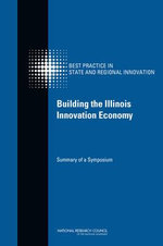 Building the Illinois Innovation Economy : Summary of a Symposium - Committee on Competing in the 21st Century: Best Practice in State and Regional Innovation Initiatives