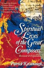 The Spiritual Lives of the Great Composers - Patrick Kavanaugh