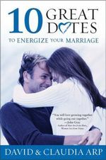 10 Great Dates to Energize Your Marriage : The Best Tips from the Marriage Alive Seminars - David Arp