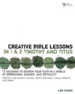 Creative Bible Lessons in 1 and 2 Timothy and Titus : 12 Sessions to Deepen Your Faith in a World of Oppression, Danger, and Difficulty - Len Evans