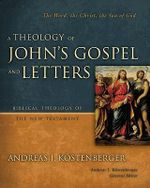 A Theology of John's Gospel and Letters : The Word, the Christ, the Son of God - Andreas J. Kostenberger