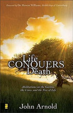 Life Conquers Death : Meditations on the Garden, the Cross, and the Tree of Life - John Arnold