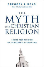 The Myth of a Christian Religion : Losing Your Religion for the Beauty of a Revolution - Gregory A. Boyd