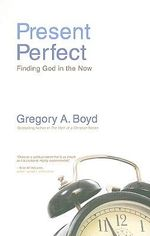 Present Perfect : Finding God in the Now - Gregory A. Boyd