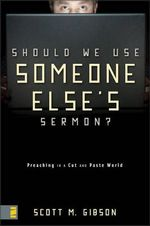 Should We Use Someone Else's Sermon? : Preaching in a Cut and Paste World - Scott M. Gibson
