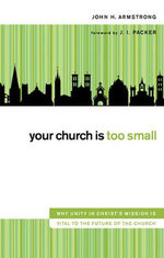 Your Church Is Too Small : Why Unity in Christ's Mission is Vital to the Future of the Church - John H. Armstrong