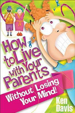 How to Live with Your Parents without Losing Your Mind : A Book for Teenagers That Every Parent Should Read - Ken Davis