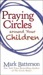 Praying Circles Around Your Children - Mark Batterson