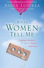 What Women Tell Me : Finding Freedom from the Secrets We Keep - Anita Lustrea