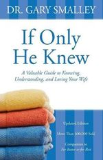 If Only He Knew : A Valuable Guide to Knowing, Understanding, and Loving Your Wife - Gary Smalley