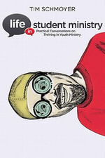 Life in Student Ministry : Practical Conversations on Thriving in Youth Ministry - Tim Schmoyer