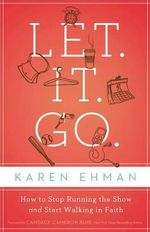 Let it Go : How to Stop Running the Show and Start Walking in Faith - Karen Ehman