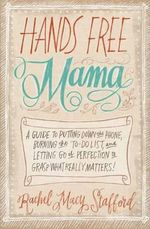 Hands Free Mama : A Guide to Putting Down the Phone, Burning the To-Do List, and Letting Go of Perfection to Grasp What Really Matters! - Rachel Macy Stafford