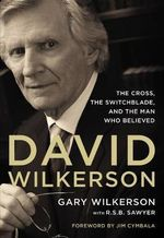 David Wilkerson : The Cross, the Switchblade, and the Man Who Believed - Zondervan