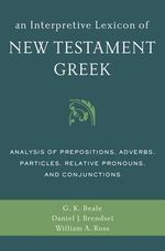 An Interpretive Lexicon of New Testament Greek : Analysis of Prepositions, Adverbs, Particles, Relative Pronouns, and Conjunctions - Gregory K. Beale