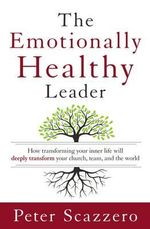 The Emotionally Healthy Leader : How Transforming Your Inner Life Will Deeply Transform Your Church, Team, and the World - Peter Scazzero