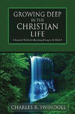 Growing Deep in the Christian Life : Essential Truths for Becoming Strong in the Faith - Charles R. Swindoll