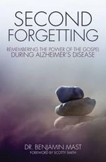 Second Forgetting : Remembering the Power of the Gospel During Alzheimer's Disease - Benjamin T. Mast