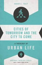 Cities of Tomorrow and the City to Come : A Theology of Urban Life - Noah J. Toly