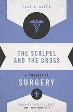 The Scalpel and the Cross : A Theology of Surgery - Gene L. Green