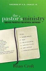 The Pastor's Ministry : Biblical Priorities for Faithful Shepherds - Brian Croft