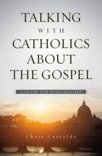 Talking with Catholics About the Gospel : A Guide for Evangelicals - Christopher A. Castaldo