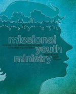Missional Youth Ministry : Moving from Gathering Teenagers to Scattering Disciples - Brian Kirk