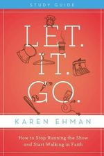Let. It. Go. Study Guide with DVD : How to Stop Running the Show and Start Walking in Faith - Karen Ehman